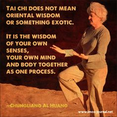 Tai Chi does not mean oriental wisdom or something exotic.  It is the wisdom of your own senses, your own mind and body together, as one process...