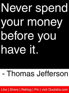 Never spend your money before you have it. - Thomas Jefferson #quotes #quotations