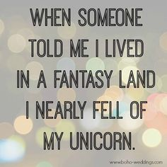 when someone told me I lived in a fantasy landI nearly fell off my unicorn