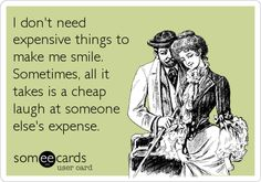 . I don't need expensive things to make me smile. Sometimes, all it takes is a cheap laugh at someone else's expense.