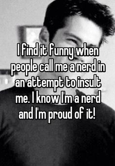 """I find it funny when people call me a nerd in an attempt to insult me. I know I'm a nerd and I'm proud of it! """