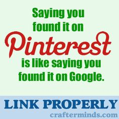 When you link to stuff you found on Pinterest, link to the original source, NOT the pin