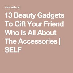 13 Beauty Gadgets To Gift Your Friend Who Is All About The Accessories   | SELF
