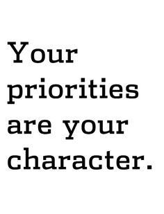And my priorities are honesty, simplicity, integrity, generosity, humility, my spirituality, and  loving deeply the divinity within humanity.