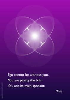 Ego cannot be without you. You are paying the bills. You are its main sponsor. Mooji Quotes, Ego Quotes, Strong Quotes, Wise Quotes, Motivational Quotes, Inspirational Quotes, Affirmation Quotes, Philosophy Quotes, Marxist Philosophy