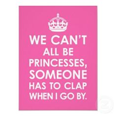 we can't all be princesses, someone has to clap when i go by. -Love it ...