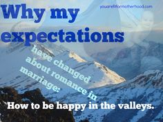Why my expectations have changed about romance in marriage: how to be happy in the valleys.