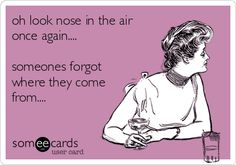 oh look nose in the air once again.... someones forgot where they come from....