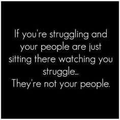 If you're struggling and your people are just watching you struggle... They're not your people.