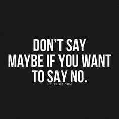Don't say maybe if you want to say no.