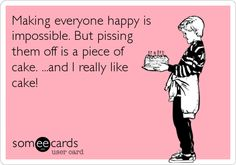 Making everyone happy is impossible. But pissing them off is a piece of cake. ...and I really like cake!