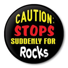 Pinback badge - CAUTION:  STOPS SUDDENLY FOR ROCKS  (I've been known to do this).