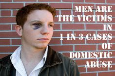 One in Three cases of domestic violence/abuse have a MAN as the victim. This covers gay and straight relationships I believe. However, most men do not speak up out of fear of being called weak or being told to 'man up'. Most continue to be hurt, emasculated, and emotionally tortured for years while trying to protect their childen.