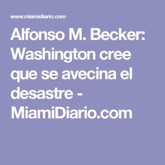 Alfonso M. Becker: Washington cree que se avecina el desastre - MiamiDiario.com