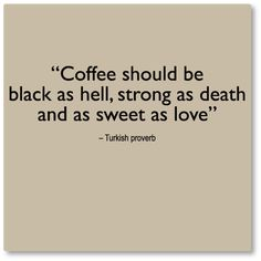 Coffee should be. #proverb #want #coffee #caffeine #coffeeaddiction #drink #espresso #beyourself #turkish