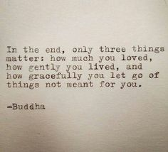 how much you loved, how gently you lived, how gracefully you let go..