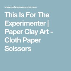 This Is For The Experimenter | Paper Clay Art - Cloth Paper Scissors