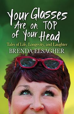YOUR GLASSES ARE ON TOP OF YOUR HEAD: TALES OF LIFE, LONGEVITY by Brenda Elsagher #humor #aging