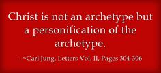 Christ is not an archetype but a personification of the archetype. ~Carl Jung, Letters Vol. II, Pages 304-306.