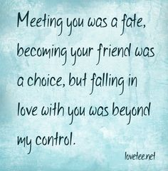 Meeting you was a fate, becoming your friend was a choice, but falling in love with you was beyond my control