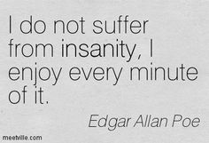 , The longer I live, the more I agree with Poe, and believe we are all in various stages of insanity. The willingness to admit this about myself makes me seriously happier. Poe lived with great per…