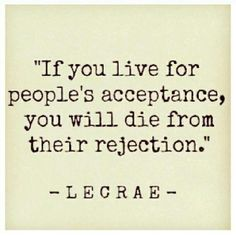 If you live for people's acceptance, you will die from their rejection ~ Lecrae