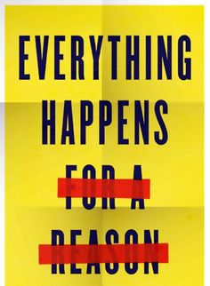 EVERYTHING DOES NOT HAPPEN FOR A REASON. DON'T YOU KNOW THIS?