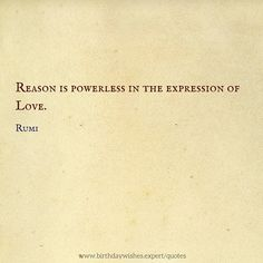 Reason is powerless in the expression of love. Rumi