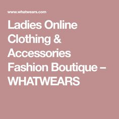 Ladies Online Clothing & Accessories Fashion Boutique – WHATWEARS