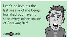 I can't believe it's the last season of me being horrified you haven't seen every other season of Breaking Bad.
