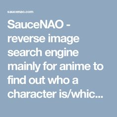 SauceNAO - reverse image search engine mainly for anime to find out who a character is/which show/episode a picture is from etc.