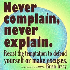 Never complain, never explain. Resist the temptation to defend yourself or make excuses.bRIAN tRACY QUOTES