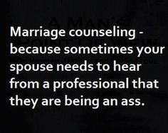 Marriage Counseling (What most people think of as) ~ because sometimes your spouse needs to hear from a professional that he/she is being an ass :) lol Great Quotes, Quotes To Live By, Funny Quotes, Funniest Quotes, Awesome Quotes, Quotable Quotes, Daily Quotes, Friday Pictures, Funny Pictures