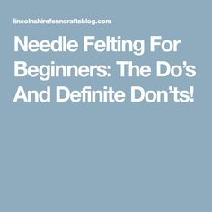 Needle Felting For Beginners: The Do's And Definite Don'ts!