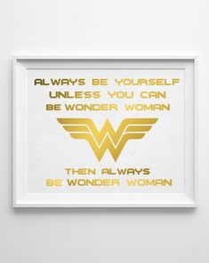 WONDER WOMAN  Gold Print Quote  / Always be Yourself Unless You Can Be Wonder Woman - Then Always be Wonder Woman  / Real Gold Foil Print by ShinePaperAndPress on Etsy https://www.etsy.com/listing/246726543/wonder-woman-gold-print-quote-always-be