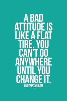 A bad #attitude is like a flat tire. you can't go anywhere until you change it. More