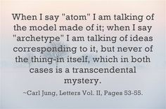 "When I say ""atom"" I am talking of the model made of it; when I say ""archetype"" I am talking of ideas corresponding to it, but never of the thing-in itself, which in both cases is a transcendental mystery. ~Carl Jung, Letters Vol. II, Pages 53-55."