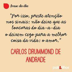 """""""Por isso, preste atenção nos sinais - não deixe que as loucuras do dia-a-dia o deixem cego para a melhor coisa da vida: o amor.""""  ―Carlos Drummond de Andrade"""