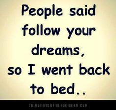 Following my dreams...check back later.  z z z z z z