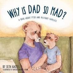 Why Is Dad So Mad? Is a narrative story told from a family's point of view (mother and children) of a service member who struggles with PTSD and its symptoms. Many service members deal with anger, forgetfulness, sleepless nights, and nightmares.This book explains these and how they affect Dad. Review by Children's Books Heal.