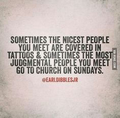 Sometimes the nicest people you meet are covered in tattoos & sometimes the most judgmental people you meet go to church on Sundays. Judging Others Quotes, Judge Quotes, True Quotes, Bible Quotes, Funny Quotes, Hypocrite Quotes Funny, Religious Quotes, Spiritual Quotes, Religious People