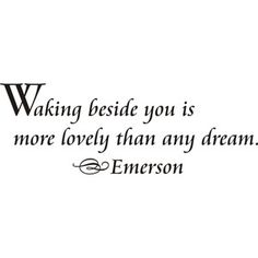 Waking beside you is more lovely than any dream.