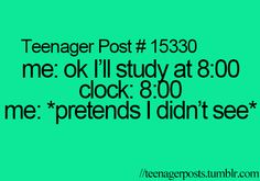 This was me with my bedtime when I was younger.  Later: me: oh, I didn't realize it was past 8:30... Sorry mom....