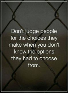 Quotes Don't judge people for the choices they make when you don't know the options they had to choose from. Quotable Quotes, Wisdom Quotes, True Quotes, Motivational Quotes, Quotes On Empathy, Quotes About Kindness, Evil Quotes, Life Quotes Love, Great Quotes