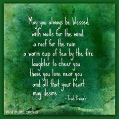 May you always be blessed with walls for the wind, a roof for the rain, a warm cup of tea by the fire. Laughter to cheer you, those you love near you, and all that your heart may desire.      - Irish Proverb