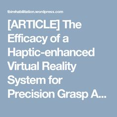 [ARTICLE] The Efficacy of a Haptic-enhanced Virtual Reality System for Precision Grasp Acquisition in Stroke Rehabilitation – Full Text PDF | TBI Rehabilitation
