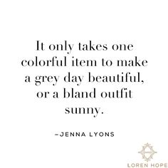 It only takes one colorful item to make a grey day beautiful, or a bland outfit sunny. Find inspiration and create your own inspirational picture quotes!