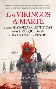 """""""Los vikingos de Marte y otras historias científicas sobre la búsqueda de la vida extraterrestre"""" Alejandro Navarro Yánez. Una apasionante aventura repleta de disparates y desvaríos, pero también de hazañas increíbles y descubrimientos extraordinarios, para colmar la insaciable curiosidad del ser humano hacia lo desconocido."""