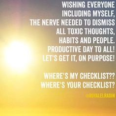 WISHING EVERYONE  INCLUDING MYSELF,  THE NERVE NEEDED TO DISMISS  ALL TOXIC THOUGHTS,  HABITS AND PEOPLE. PRODUCTIVE DAY TO ALL! LET'S GET IT, ON PURPOSE!   WHERE'S MY CHECKLIST?? WHERE'S YOUR CHECKLIST?