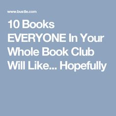 10 Books EVERYONE In Your Whole Book Club Will Like... Hopefully